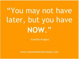 You may not have later, but you have now.